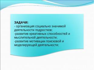 ЗАДАЧИ:- организация социально значимой деятельности подростков;-развитие креати