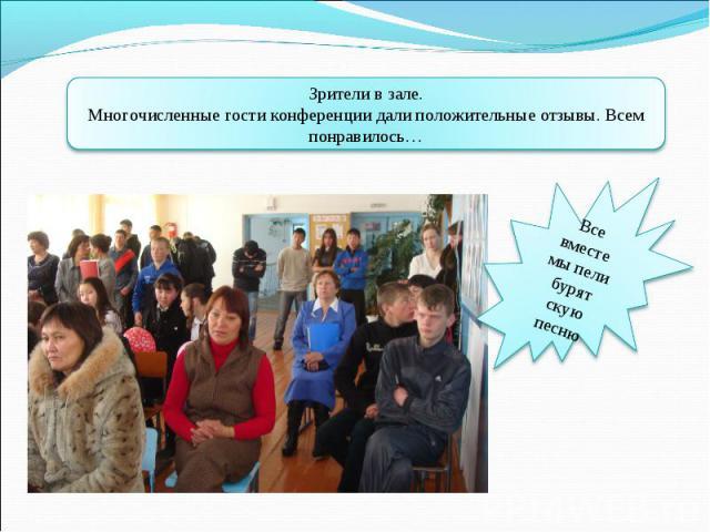 Зрители в зале.Многочисленные гости конференции дали положительные отзывы. Всем понравилось…Все вместе мы пели бурятскую песню