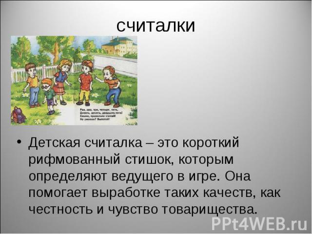 считалки Детская считалка – это короткий рифмованный стишок, которым определяют ведущего в игре. Она помогает выработке таких качеств, как честность и чувство товарищества.