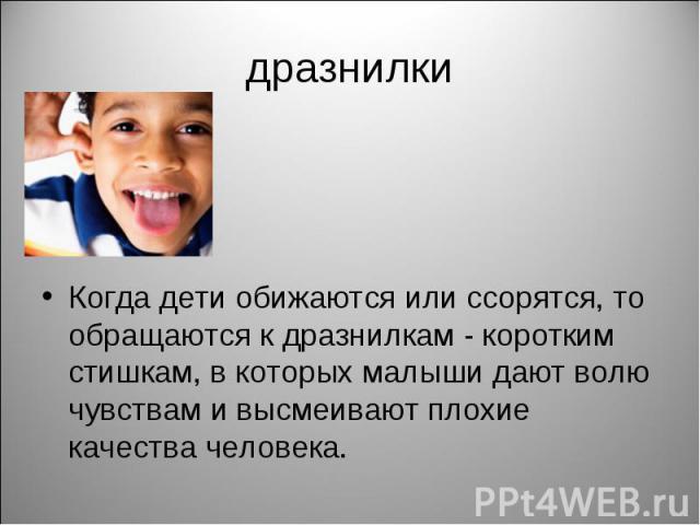 дразнилки Когда дети обижаются или ссорятся, то обращаются к дразнилкам - коротким стишкам, в которых малыши дают волю чувствам и высмеивают плохие качества человека.