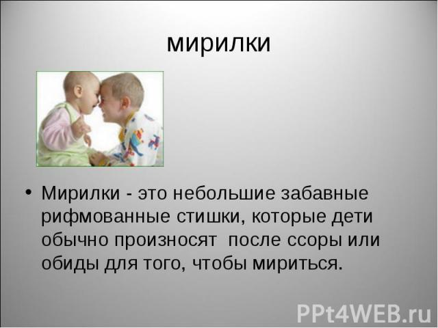 мирилкиМирилки - это небольшие забавные рифмованные стишки, которые дети обычно произносят после ссоры или обиды для того, чтобы мириться.