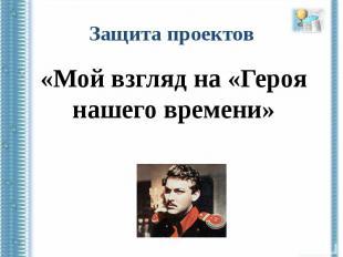 Защита проектов«Мой взгляд на «Героя нашего времени»