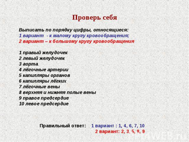 Проверь себяВыписать по порядку цифры, относящиеся: 1 вариант - к малому кругу кровообращения;2 вариант – к большому кругу кровообращения1 правый желудочек2 левый желудочек3 аорта4 лёгочные артерии5 капилляры органов6 капилляры лёгких7 лёгочные вены…
