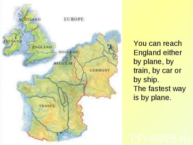 You can reach England either by plane, by train, by car or by ship. The fastest way is by plane.