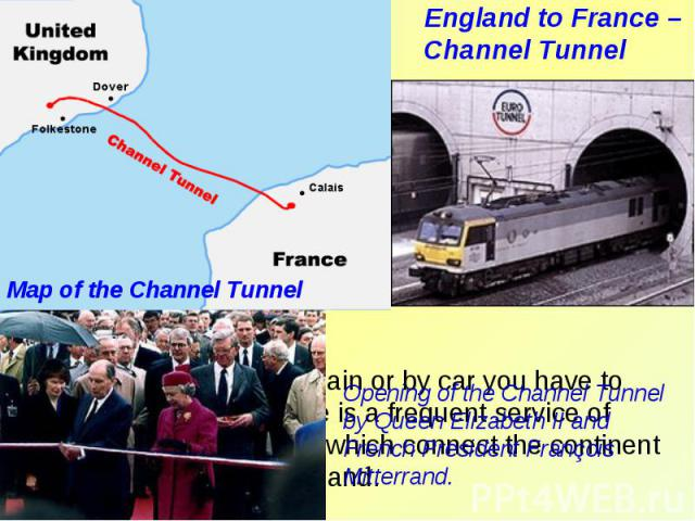 England to France – Channel TunnelMap of the Channel Tunnel Opening of the Channel Tunnel by Queen Elizabeth II and French President François Mitterrand.If you go to England by train or by car you have to cross the Channel. There is a frequent servi…