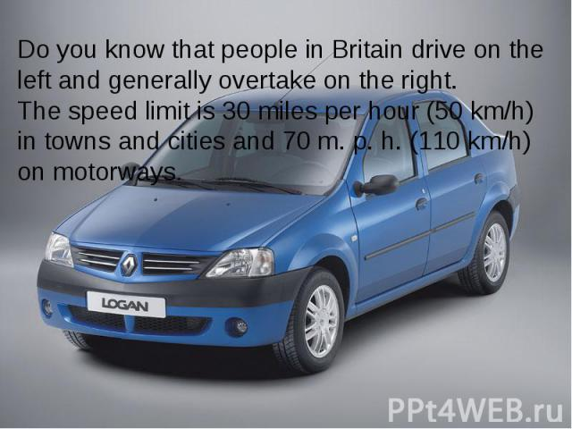 Do you know that people in Britain drive on the left and generally overtake on the right. The speed limit is 30 miles per hour (50 km/h) in towns and cities and 70 m. p. h. (110 km/h) on motorways.