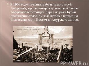 7. В 1906 году начались работы над трассой Амурской дороги, которая делится на С
