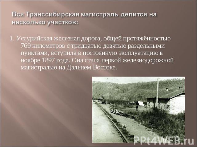 Вся Транссибирская магистраль делится на несколько участков: 1. Уссурийская железная дорога, общей протяжённостью 769 километров с тридцатью девятью раздельными пунктами, вступила в постоянную эксплуатацию в ноябре 1897 года. Она стала первой железн…