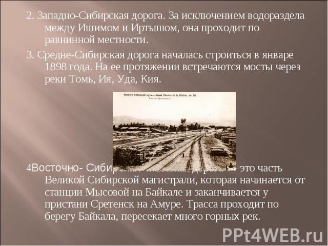2. Западно-Сибирская дорога. За исключением водораздела между Ишимом и Иртышом, она проходит по равнинной местности.3. Средне-Сибирская дорога началась строиться в январе 1898 года. На ее протяжении встречаются мосты через реки Томь, Ия, Уда, Кия. 4…