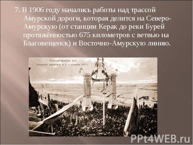 7. В 1906 году начались работы над трассой Амурской дороги, которая делится на Северо-Амурскую (от станции Керак до реки Бурей протяжённостью 675 километров с ветвью на Благовещенск) и Восточно-Амурскую линию.