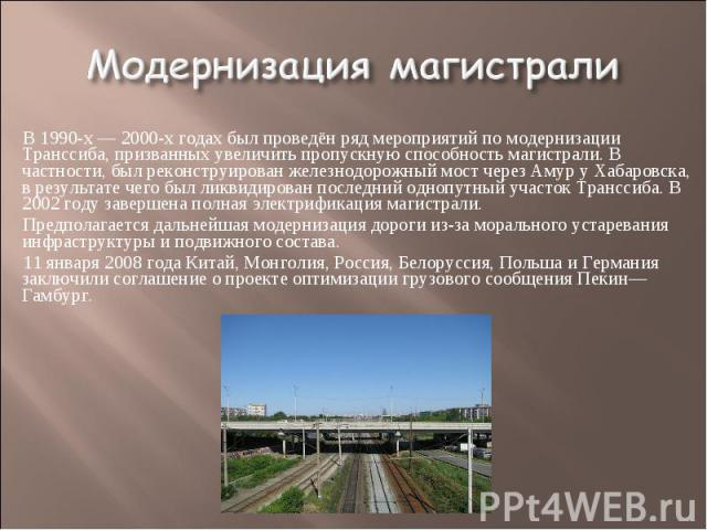 Модернизация магистрали В 1990-х— 2000-х годах был проведён ряд мероприятий по модернизации Транссиба, призванных увеличить пропускную способность магистрали. В частности, был реконструирован железнодорожный мост через Амур у Хабаровска, в результа…