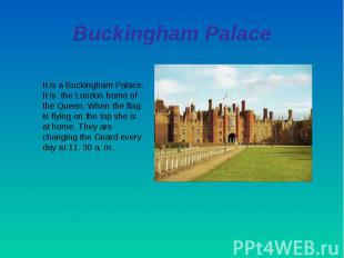 Buckingham PalaceIt is a Buckingham Palace. It is the London home of the Queen.