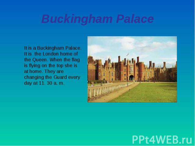 Buckingham PalaceIt is a Buckingham Palace. It is the London home of the Queen. When the flag is flying on the top she is at home. They are changing the Guard every day at 11. 30 a. m.