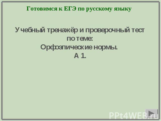 Готовимся к ЕГЭ по русскому языку Учебный тренажёр и проверочный тестпо теме:Орфоэпические нормы. А 1.