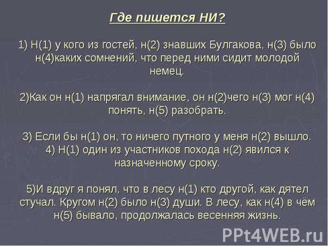 Где пишется НИ?1) Н(1) у кого из гостей, н(2) знавших Булгакова, н(3) было н(4)каких сомнений, что перед ними сидит молодой немец.2)Как он н(1) напрягал внимание, он н(2)чего н(3) мог н(4) понять, н(5) разобрать.3) Если бы н(1) он, то ничего путного…