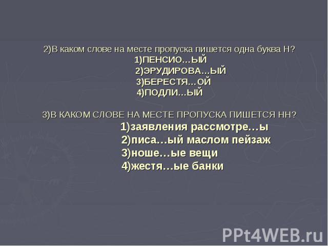 2)В каком слове на месте пропуска пишется одна буква Н? 1)ПЕНСИО…ЫЙ 2)ЭРУДИРОВА…ЫЙ 3)БЕРЕСТЯ…ОЙ4)ПОДЛИ…ЫЙ3)В КАКОМ СЛОВЕ НА МЕСТЕ ПРОПУСКА ПИШЕТСЯ НН? 1)заявления рассмотре…ы 2)писа…ый маслом пейзаж3)ноше…ые вещи 4)жестя…ые банки