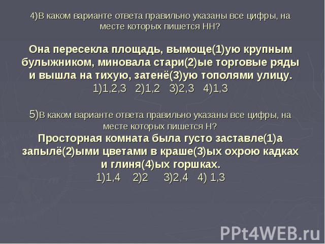 4)В каком варианте ответа правильно указаны все цифры, на месте которых пишется НН?Она пересекла площадь, вымоще(1)ую крупным булыжником, миновала стари(2)ые торговые ряды и вышла на тихую, затенё(3)ую тополями улицу.1)1,2,3 2)1,2 3)2,3 4)1,35)В как…