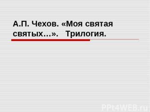 А.П. Чехов. «Моя святая святых…». Трилогия