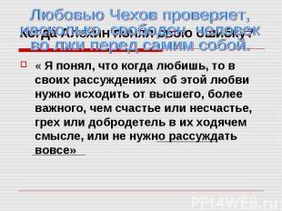 Любовью Чехов проверяет, насколько свободен человек во лжи перед самим собой.« Я