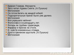 Бранил Гомера, Феокрита;Зато читал Адама Смита. (А.Пушкин)МетонимияОн готов бега