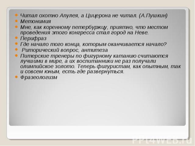 Читал охотно Апулея, а Цицерона не читал. (А.Пушкин) МетонимияМне, как коренному петербуржцу, приятно, что местом проведения этого конгресса стал город на Неве.ПерифразГде начало того конца, которым оканчивается начало? Риторический вопрос, антитеза…