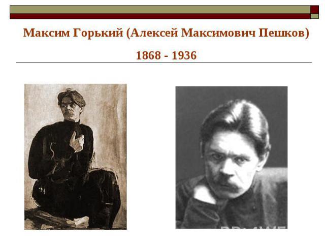 Максим Горький (Алексей Максимович Пешков)1868 - 1936