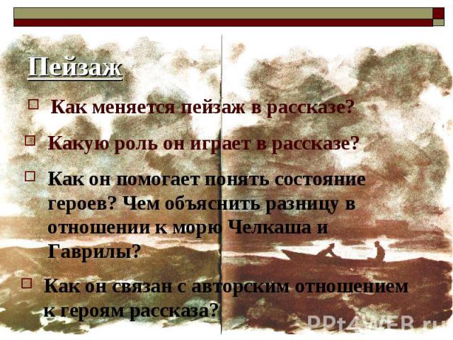 ПейзажКак меняется пейзаж в рассказе?Какую роль он играет в рассказе?Как он помогает понять состояние героев? Чем объяснить разницу в отношении к морю Челкаша и Гаврилы?Как он связан с авторским отношением к героям рассказа?