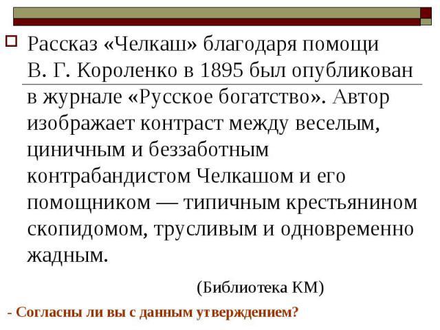 Рассказ «Челкаш» благодаря помощи В. Г. Короленко в 1895 был опубликован в журнале «Русское богатство». Автор изображает контраст между веселым, циничным и беззаботным контрабандистом Челкашом и его помощником — типичным крестьянином скопидомом, тру…