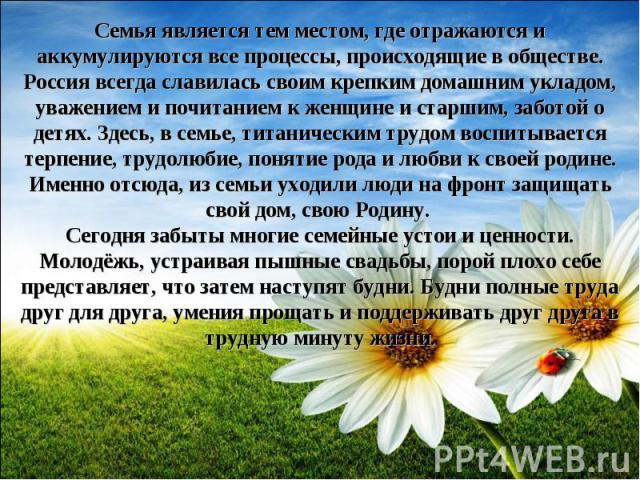 Семья является тем местом, где отражаются и аккумулируются все процессы, происходящие в обществе. Россия всегда славилась своим крепким домашним укладом, уважением и почитанием к женщине и старшим, заботой о детях. Здесь, в семье, титаническим трудо…