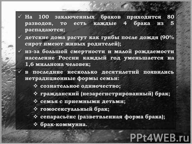 На 100 заключенных браков приходится 80 разводов, то есть каждые 4 брака из 5 распадаются;детские дома растут как грибы после дождя (90% сирот имеют живых родителей);из-за большой смертности и малой рождаемости население России каждый год уменьшаетс…