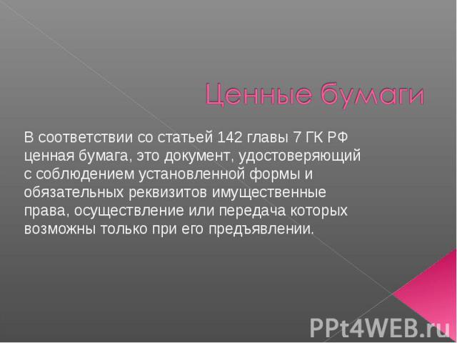 Ценные бумаги В соответствии со статьей 142 главы 7 ГК РФ ценная бумага, это документ, удостоверяющий с соблюдением установленной формы и обязательных реквизитов имущественные права, осуществление или передача которых возможны только при его предъявлении.