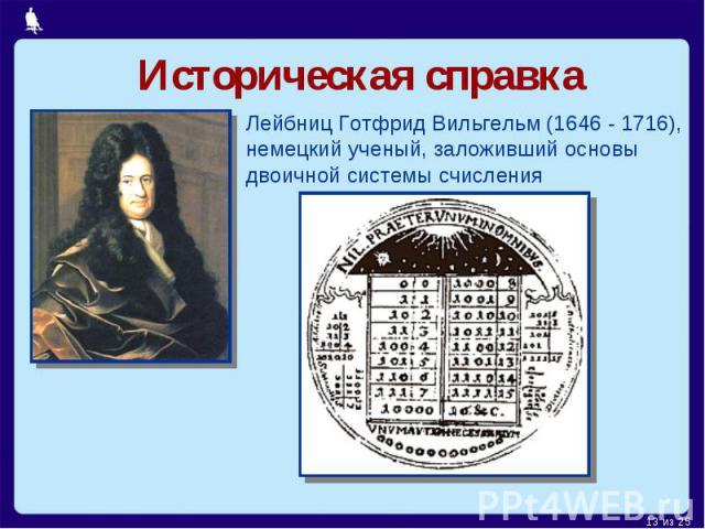 Историческая справкаЛейбниц Готфрид Вильгельм (1646 - 1716),немецкий ученый, заложивший основы двоичной системы счисления