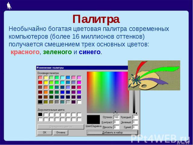 ПалитраНеобычайно богатая цветовая палитра современных компьютеров (более 16 миллионов оттенков) получается смешением трех основных цветов: красного, зеленого и синего.