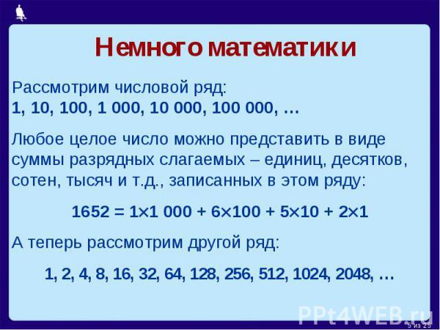 Немного математики Рассмотрим числовой ряд: 1, 10, 100, 1 000, 10 000, 100 000, …Любое целое число можно представить в виде суммы разрядных слагаемых – единиц, десятков, сотен, тысяч и т.д., записанных в этом ряду:1652 = 11 000 + 6100 + 510 + 21А те…