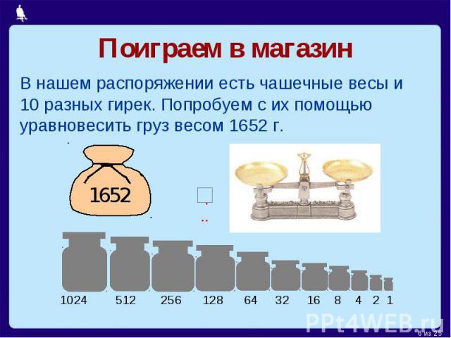 Поиграем в магазинВ нашем распоряжении есть чашечные весы и 10 разных гирек. Попробуем с их помощью уравновесить груз весом 1652 г.