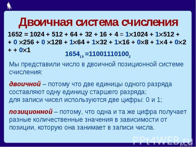 Двоичная система счисления1652 = 1024 + 512 + 64 + 32 + 16 + 4 = 11024 + 1512 + + 0 256 + 0 128 + 164 + 132 + 116 + 08 + 14 + 02 + + 01Мы представили число в двоичной позиционной системе счисления:двоичной – потому что две единицы одного разряда сос…