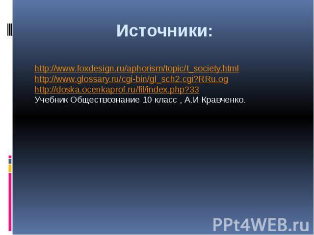 Источники:http://www.foxdesign.ru/aphorism/topic/t_society.htmlhttp://www.glossary.ru/cgi-bin/gl_sch2.cgi?RRu.oghttp://doska.ocenkaprof.ru/fil/index.php?33Учебник Обществознание 10 класс , А.И Кравченко.