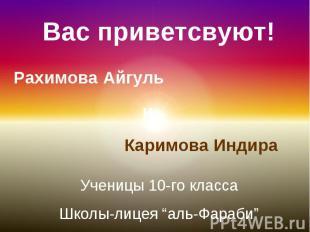 Вас приветсвуют!Рахимова Айгуль и Каримова ИндираУченицы 10-го классаШколы-лицея
