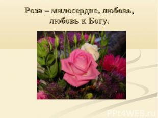 Роза – милосердие, любовь, любовь к Богу.