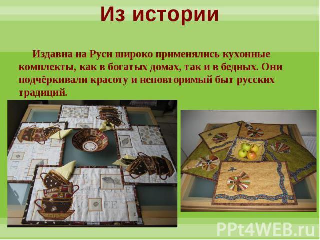 Из истории Издавна на Руси широко применялись кухонные комплекты, как в богатых домах, так и в бедных. Они подчёркивали красоту и неповторимый быт русских традиций.
