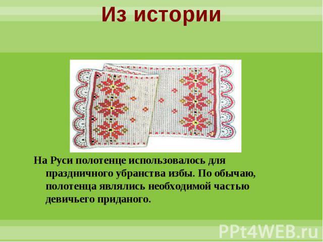 Из историиНа Руси полотенце использовалось для праздничного убранства избы. По обычаю, полотенца являлись необходимой частью девичьего приданого.