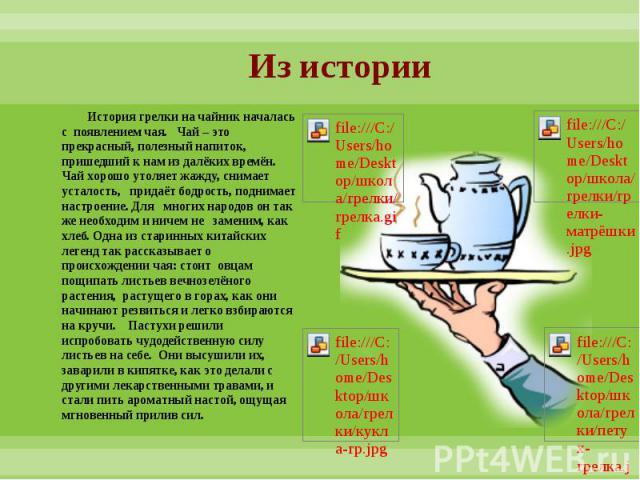 Из истории История грелки на чайник началась с появлением чая. Чай – это прекрасный, полезный напиток, пришедший к нам из далёких времён. Чай хорошо утоляет жажду, снимает усталость, придаёт бодрость, поднимает настроение. Для многих народов он так …