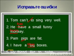 Исправьте ошибкиTom can't to sing very well.He have a small funny monkey.Pam pig