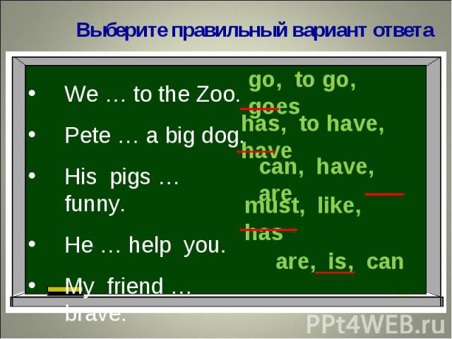 Выберите правильный вариант ответаWe … to the Zoo.Pete … a big dog.His pigs … funny.He … help you.My friend … brave.