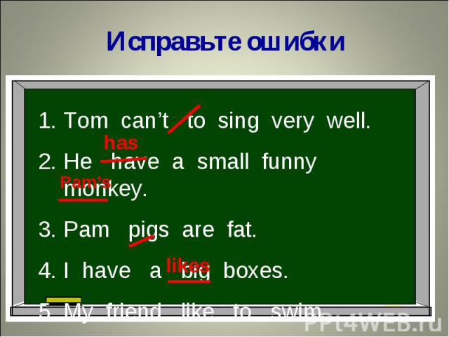 Исправьте ошибкиTom can't to sing very well.He have a small funny monkey.Pam pigs are fat.I have a big boxes. My friend like to swim.