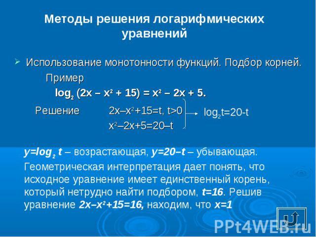 Методы решения логарифмических уравненийИспользование монотонности функций. Подбор корней.Пример log2(2x – x2 + 15) = x2 – 2x + 5. Решение2x–x2+15=t, t>0 x2–2x+5=20–t y=log2t – возрастающая, y=20–t – убывающая. Геометрическая интерпретация дает по…