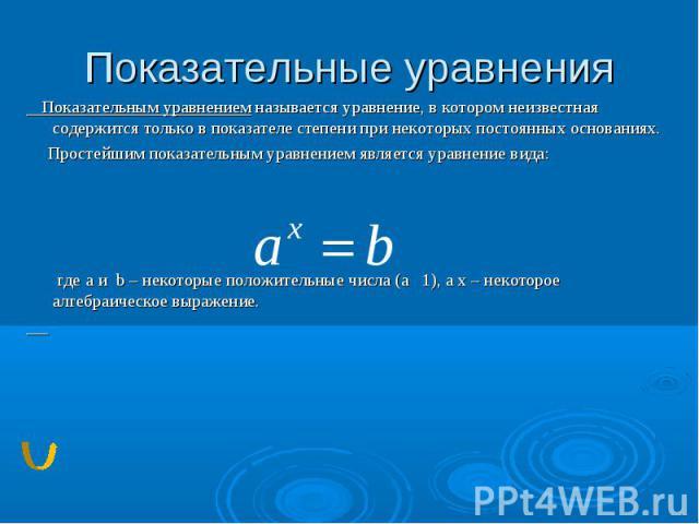 Показательные уравнения Показательным уравнением называется уравнение, в котором неизвестная содержится только в показателе степени при некоторых постоянных основаниях. Простейшим показательным уравнением является уравнение вида: где a и b – некотор…