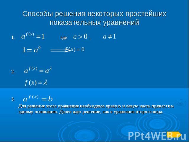 Способы решения некоторых простейших показательных уравнений1. , где ,2.3. Для решения этого уравнения необходимо правую и левую часть привести к одному основанию. Далее идет решение, как в уравнение второго вида.