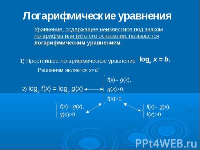 Логарифмические уравнения Уравнение, содержащее неизвестное под знаком логарифма или (и) в его основании, называется логарифмическим уравнением. 1) Простейшее логарифмическое уравнение