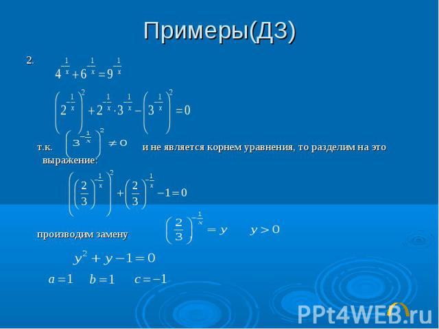 Примеры(ДЗ)2. т.к. и не является корнем уравнения, то разделим на это выражение: производим замену ,